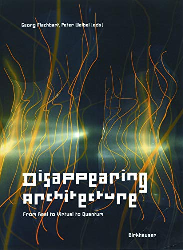 Disappearing Architecture: From Real to Virtual to Quantum (9783764372750) by Georg Flachbart; Peter Weibel; Aaron Betsky; Ole Bouman; David Deutsch; Elizabeth Diller/Ricardo Scofidio; Monika Fleischmann/Wolfgang Strauss;...