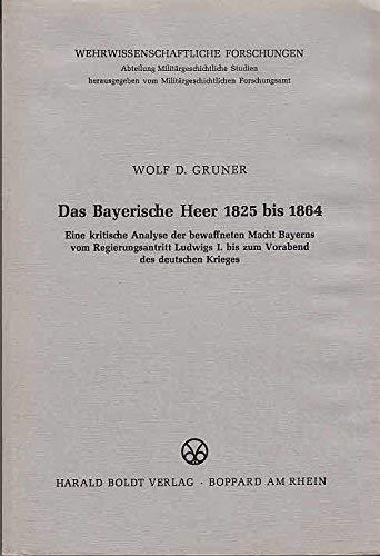 Das Bayerische Heer 1825 bis 1864. Eine kritische Analyse der bewaffneten Macht Bayerns vom ...