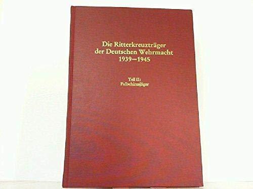 Die Ritterkreuzträger der Deutschen Wehrmacht 1939-1945. Teil II : Fallschirmjäger (apart...