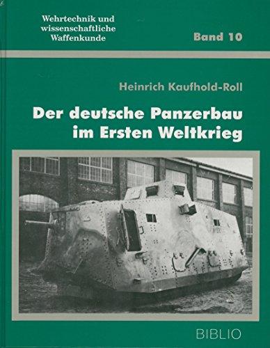 der Deutsche Panzerbau im Ersten Weltkrieg. Wehrtechnik Und Wissenschaftliche Waffenkunde Band 10.:...