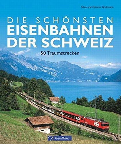 9783765472992: Die schönsten Eisenbahnen der Schweiz: 50 Traumstrecken zwischen Rheinfall und Matterhorn
