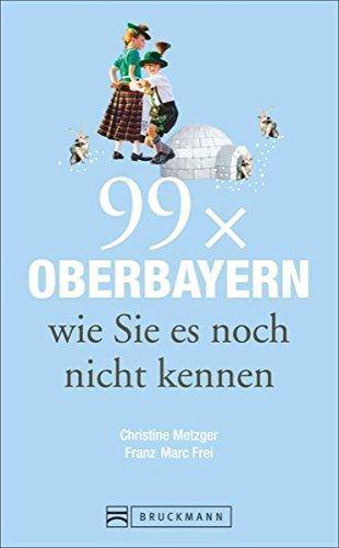 Reiseführer Oberbayern: 99 x Oberbayern, wie Sie: Metzger, Christine, Frei,