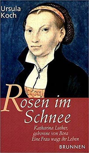 9783765518607: Rosen im Schnee: Katharina Luther, geborene von Bora - Eine Frau wagt ihr Leben