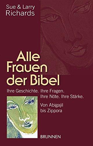 9783765519499: Alle Frauen der Bibel: Von Abigail bis Zippora. Ihre Geschichte. Ihre Fragen. Ihre Nöte. Ihre Stärke