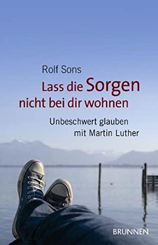 Lass die Sorgen nicht bei dir wohnen: Unbeschwert glauben mit Martin Luther: Rolf Sons