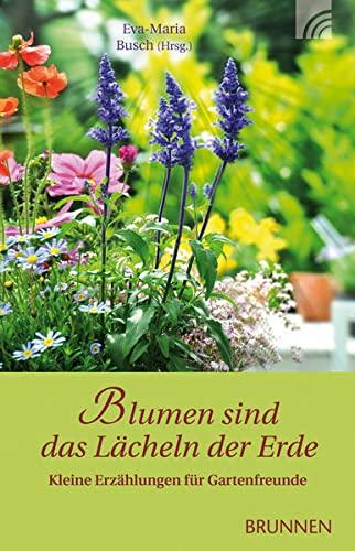 Blumen sind das Lächeln der Erde: Kleine Erzählungen für Gartenfreunde