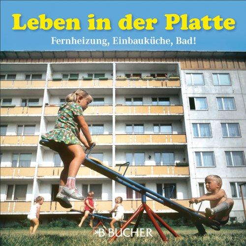 9783765820298: Leben in der Platte: Fernheizung, Einbauküche, Bad!