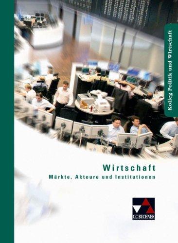 9783766168412: Wirtschaft: Märkte, Akteure und Institutionen. Unterrichtswerk für die Oberstufe. Kolleg Politik und Wirtschaft