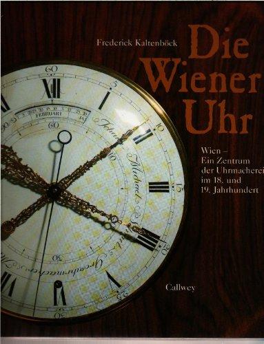 Die Wiener Uhr. Wien - Ein Zentrum der Uhrmacherei im 18. und 19. Jahrhundert.: Kaltenböck, ...