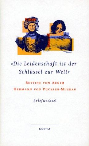9783768198097: Die Leidenschaft ist der Schlüssel zur Welt: Der Briefwechsel zwischen Bettina von Arnim und Hermann von Pückler-Muskau