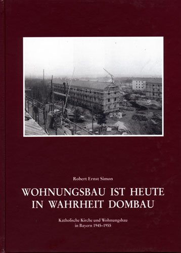 9783768641425: Wohnungsbau ist heute in Wahrheit Dombau . Katholische Kirche und Wohnungsbau in Bayern 1945 -1955. Einzelheiten aus der Kirchengeschichte Bayern 70. Band.