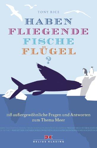 Haben fliegende Fische Flügel?: 118 außergewöhnliche Fragen und Antworten zum Thema Meer - Rice, Tony