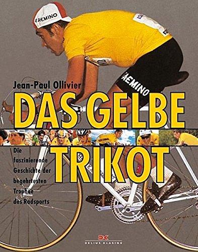 Das Gelbe Trikot: Die faszinierende Geschichte der begehrtesten Trophäe des Radsports: ...