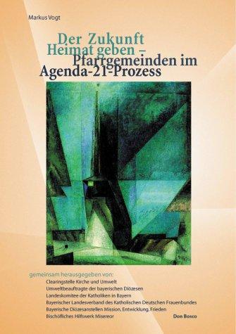 Der Zukunft Heimat geben. Pfarrgemeinden im Agenda-21-Prozess. - Vogt, Markus Clearingstelle Kirche und Umwelt u.a. (Hg)
