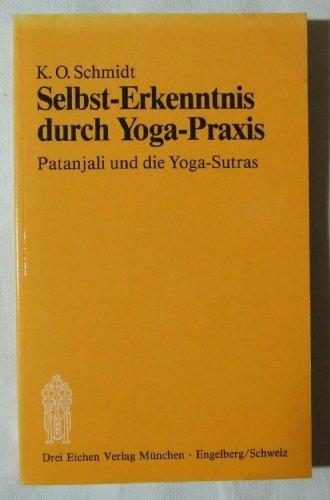 Selbst-Erkenntnis durch Yoga-Praxis. Patanjali und die Yoga-Sutras: Schmidt, K. O.