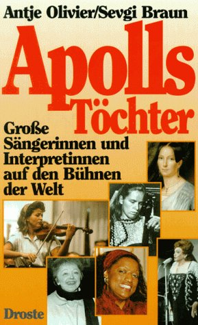 Apolls Töchter : Große Sängerinnen und Interpretinnen auf den Bühnen der Welt. - Olivier, Antje und Sevgi Braun