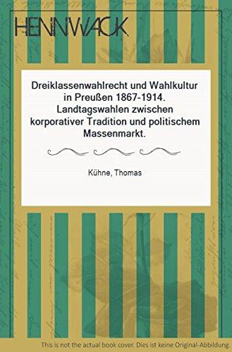 Dreiklassenwahlrecht und Wahlkultur in Preussen 1867-1914. Landtagswahlen zwischen korporativer ...