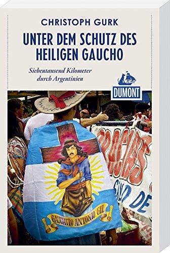 9783770182701: DuMont Reiseabenteuer Unter dem Schutz des heiligen Gaucho: Siebentausend Kilometer durch Argentinien