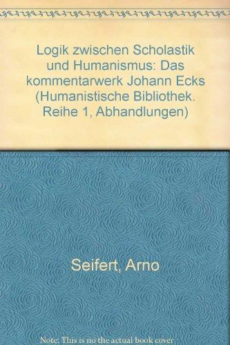 Logik zwischen Scholastik und Humanismus. Das Kommentarwerk Johann Ecks: Seifert, Arno