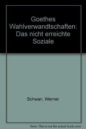 """Goethes """"Wahlverwandtschaften"""". Das nicht erreichte Soziale.: Schwan, Werner"""