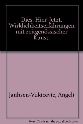 Dies. Hier. Jetzt. Wirklichkeitserfahrungen mit zeitgenössischer Kunst.: Angeli Janhsen-Vukicevic