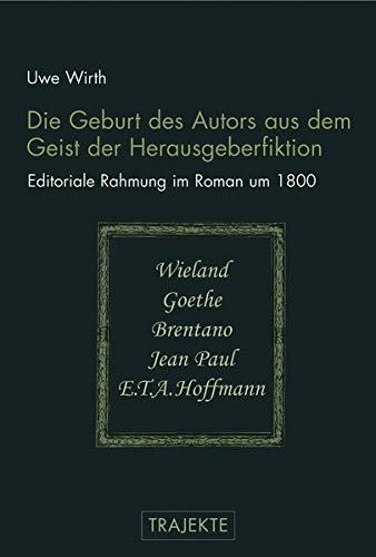 Die Geburt des Autors aus dem Geist der Herausgeberfiktion: Editoriale Rahmung im Roman um 1800: ...