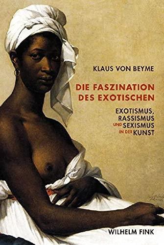 Die Faszination des Exotischen: Exotismus, Rassismus und Sexismus in der Kunst - von Beyme Klaus