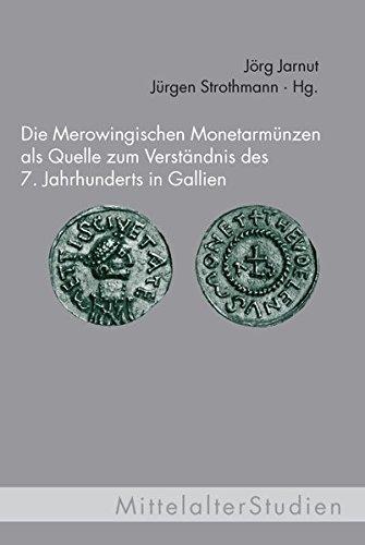 Die Merowingischen Monetarmünzen als Quelle zum Verständnis des 7. Jahrhunderts in ...