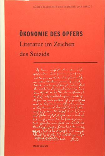 Ökonomie des Opfers. Literatur im Zeichen des Suizids.: Blamberger, G�nter / Goth, Sebastian (...