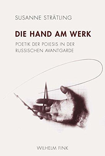 Die Hand am Werk: Poetik der Poiesis in der russischen Avantgarde: Susanne Stratling