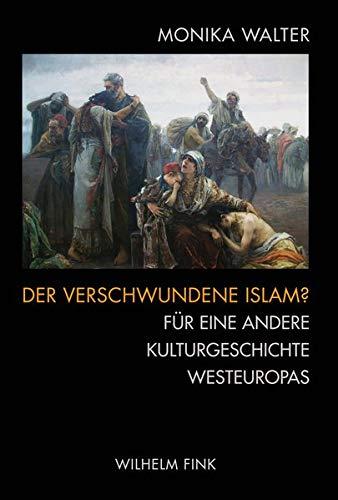 Der verschwundene Islam?: Fur eine andere Kulturgeschichte Westeuropas: Monika Walter