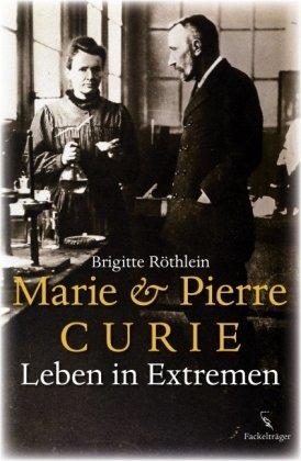 Marie & Pierre Curie : Leben in Extremen - Röthlein, Brigitte