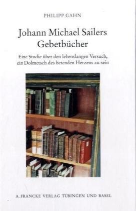 9783772081927: Johann Michael Sailers Gebetb�cher: Eine Studie �ber den lebenslangen Versuch, ein Dolmetsch des betenden Herzens zu sein