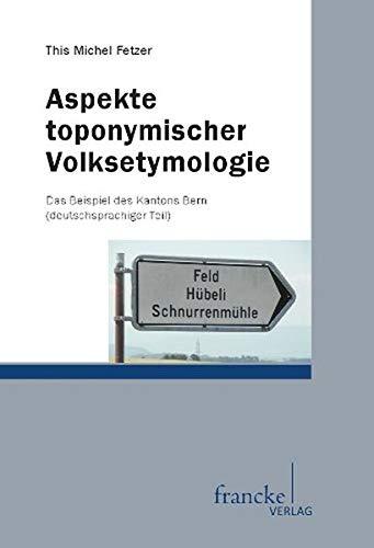 Aspekte toponymischer VolkSetymologie: Das Beispiel des Kantons Bern (deutschsprachiger Teil): This...