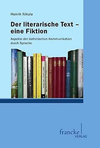 Der literarische Text - eine Fiktion: Aspekte der ästhetischen Kommunikation durch Sprache (...