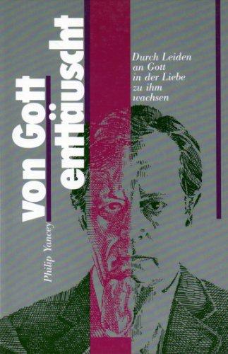 Von Gott enttäuscht. Durch Leiden an Gott in der Liebe zu ihm wachsen. (9783772202056) by Philip Yancey