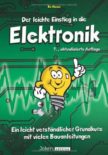 Der leichte Einstieg in die Elektronik - Ein leicht verständlicher Grundkurs mit vielen ...