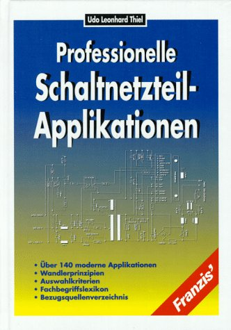 9783772345821: Professionelle Schaltnetzteil-Applikationen. Über 140 moderne Applikationen - Wandlerprinzipien - Auswahlkriterien - Fachbegriffslexikon - Bezugsquellenverzeichnis