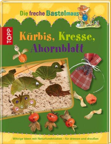 9783772457050: Die freche Bastelmaus. Kürbis, Kresse, Ahornblatt: Witzige Ideen aus Naturmaterialien