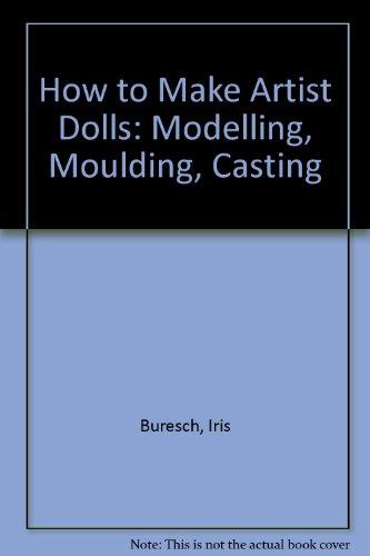 How to Make Artist Dolls: Modelling, Moulding, Casting: Iris Buresch