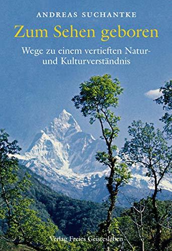 Zum Sehen Geboren: Wege Zu Einem Vertieften Naturund Kulturverstandnis: Suchantke, Andreas