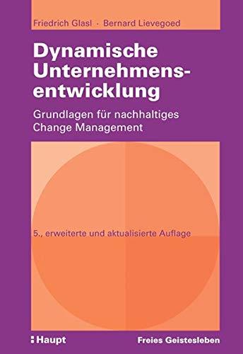 Dynamische Unternehmensentwicklung: Grundlagen fur nachhaltiges Change Management: Friedrich Glasl,...