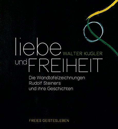 9783772527357: Liebe und Freiheit: Die Wandtafelzeichnungen Rudolf Steiners und ihre Geschichten