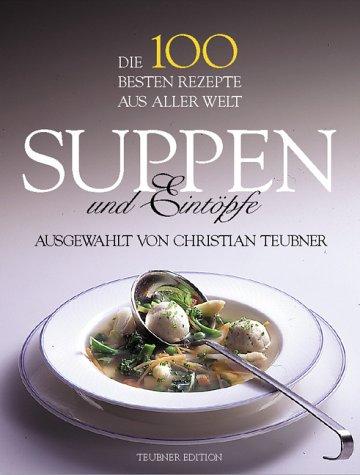 Die 100 besten Rezepte aus aller Welt. Suppen und Eintöpfe.: Teubner, Christian (Auswahl):