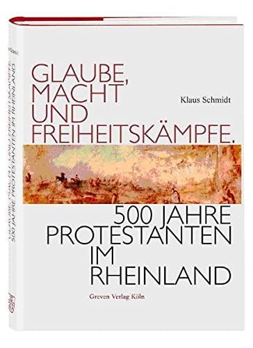 Glaube, Macht und Freiheitskämpfe. 500 Jahre Protestanten im Rheinland. - Schmidt, Klaus