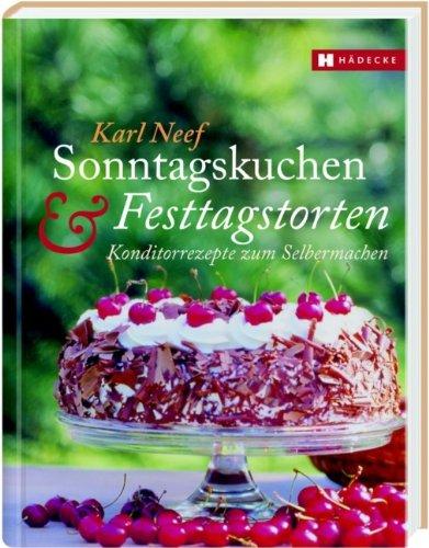 Sonntagskuchen & Festtagstorten: Konditorrezepte zum Selbermachen: Karl Neef