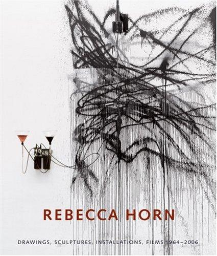 Rebecca Horn: Drawings, Sculptures, Installations 1964-2006: Zweite, Armin, Schmidt, Katharina, von...