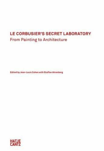 Le Corbusier's Secret Laboratory: From Painting to: Ahrenberg, Staffan; Birnbaum,