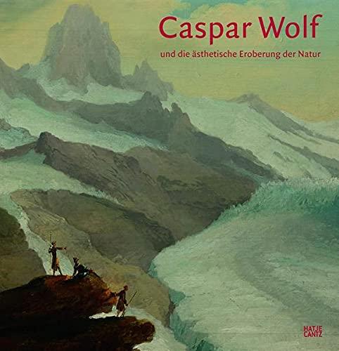 Caspar Wolf (1735-1783) und die ästhetische Eroberung der Natur Bodo Brinkmann; Andreas Beyer;...