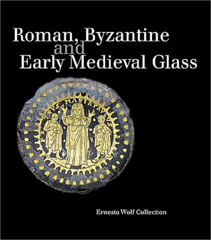 Roman, Byzantine And Early Medieval Glass 10 Bce-700ce: Ernesto Wolf Collection